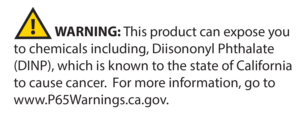 WARNING: This product can expose you to chemicals including, Diisononyl Phthalate (DINP), which is known to the state of California to cause cancer. For more information, go to www.P65Warnings.cs.gov